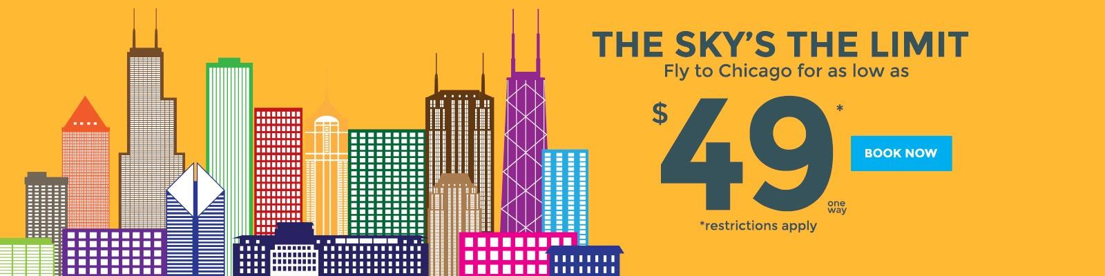 The sky's the limit! Fly to Chicago for as low as $49* one way. Restrictions apply. Book now!