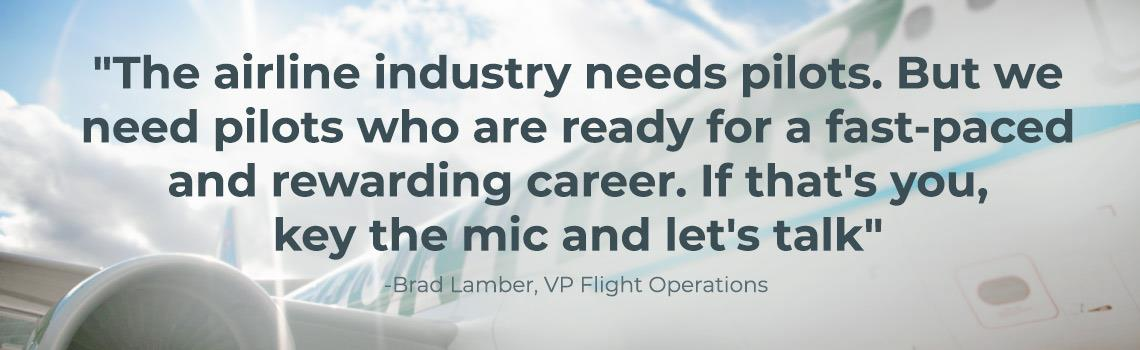 The airline industry needs pilots. But we need pilots who are ready for a face paced and rewarding career. If that is you, key the mic and let us talk